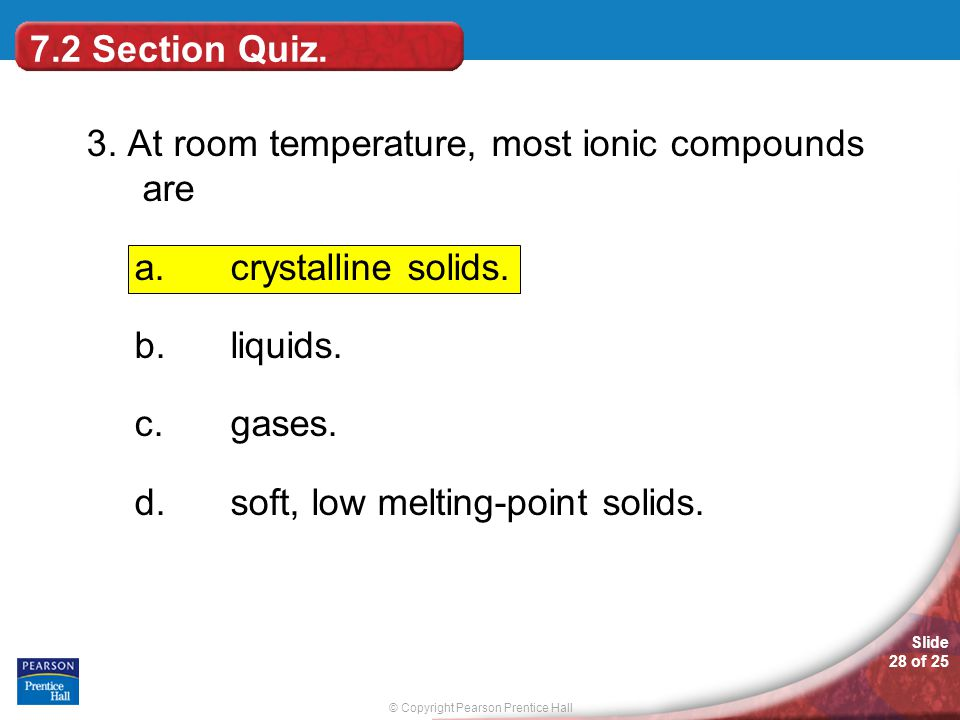 7.2 Section Quiz. 3. At room temperature, most ionic compounds are. crystalline solids. liquids.