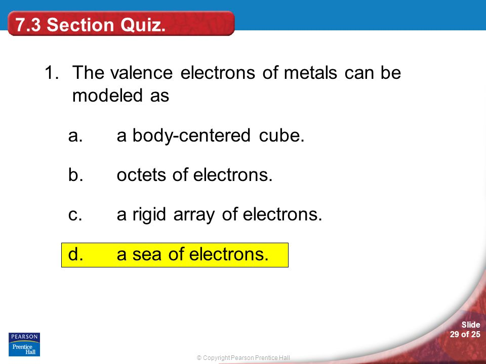 7.3 Section Quiz. 1. The valence electrons of metals can be modeled as. a body-centered cube. octets of electrons.