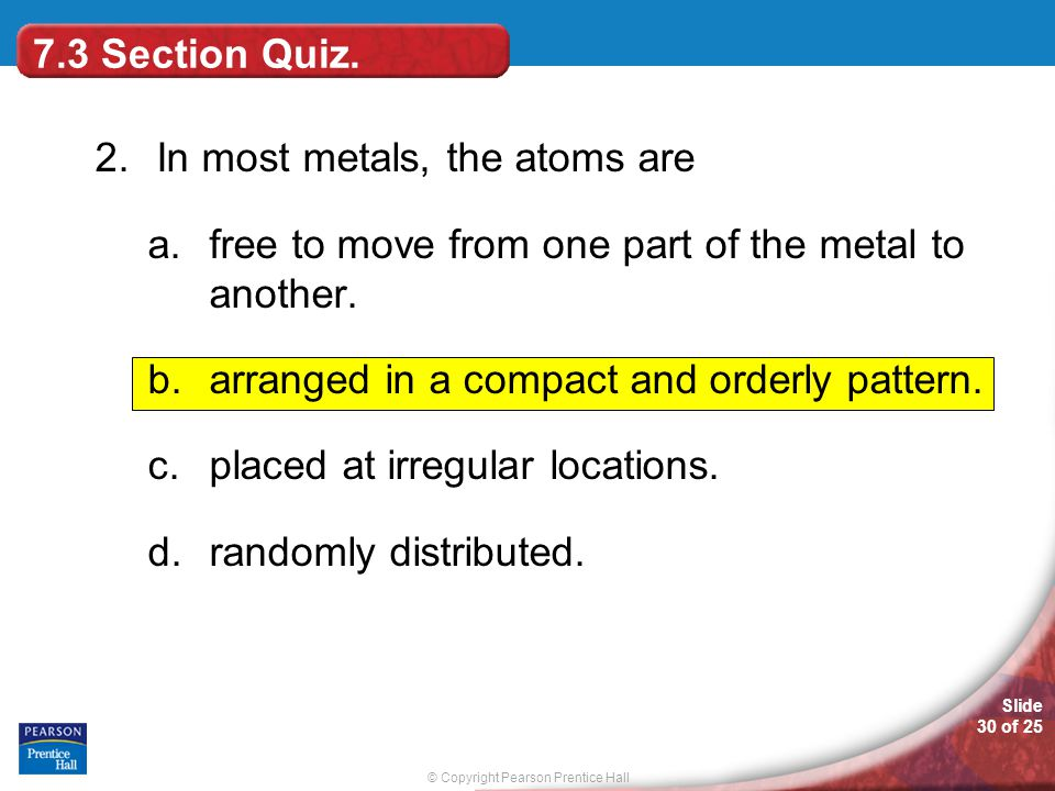 7.3 Section Quiz. 2. In most metals, the atoms are. free to move from one part of the metal to another.