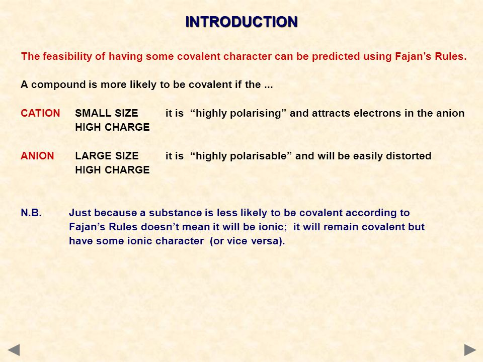 INTRODUCTION The feasibility of having some covalent character can be predicted using Fajan's Rules.
