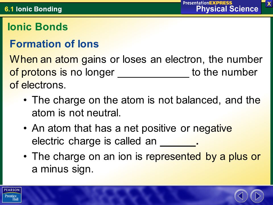 Ionic Bonds Formation of Ions. When an atom gains or loses an electron, the number of protons is no longer ____________ to the number of electrons.