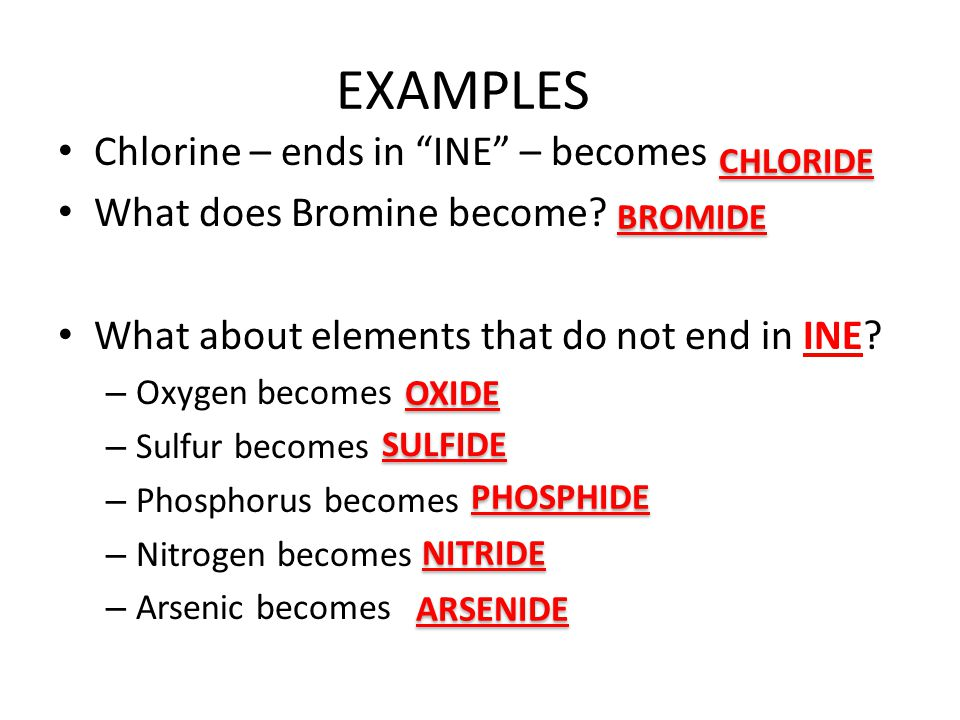 EXAMPLES Chlorine – ends in INE – becomes What does Bromine become