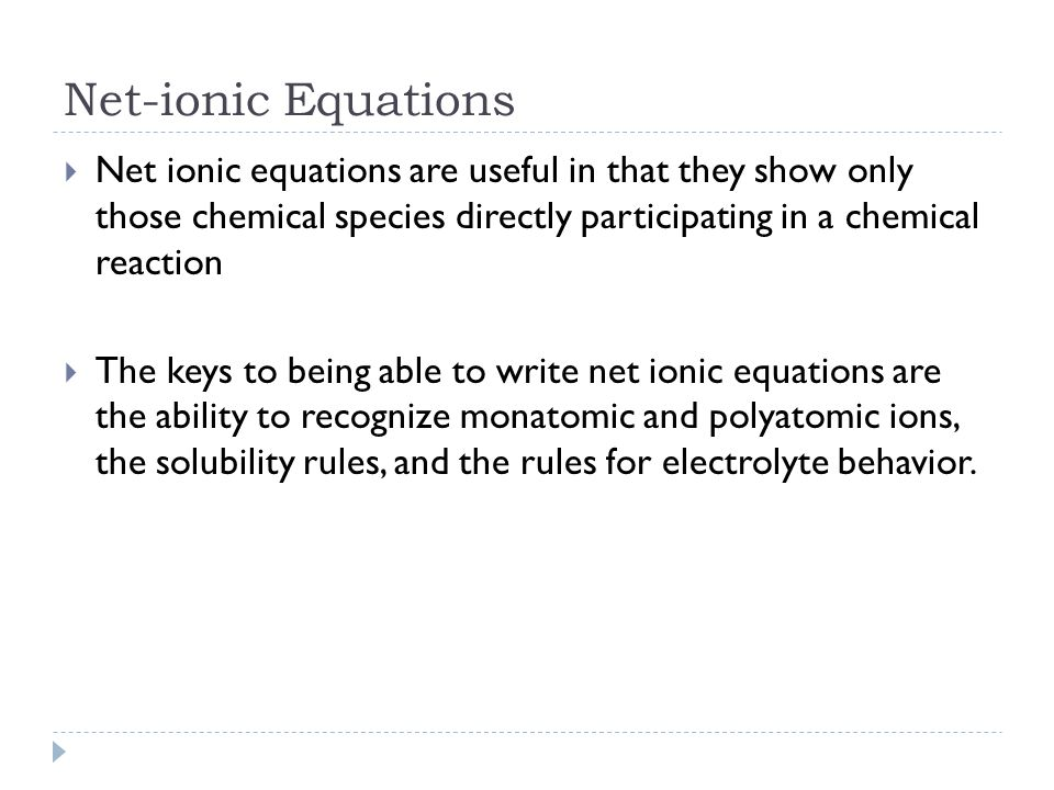 Net-ionic Equations Net ionic equations are useful in that they show only those chemical species directly participating in a chemical reaction.