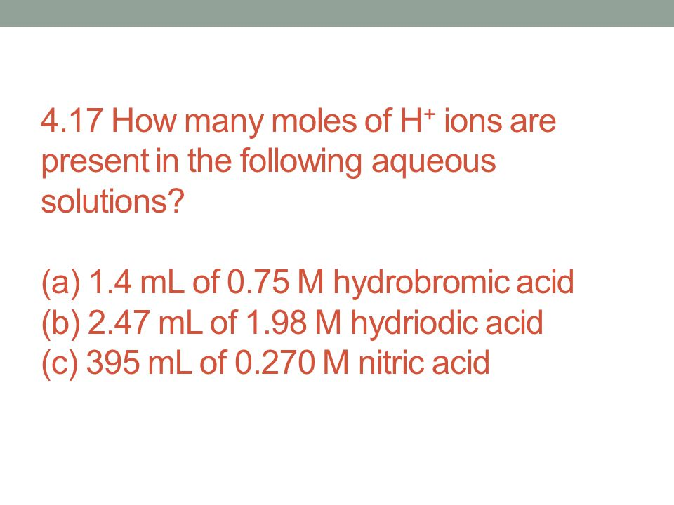 4.17 How many moles of H+ ions are present in the following aqueous solutions.
