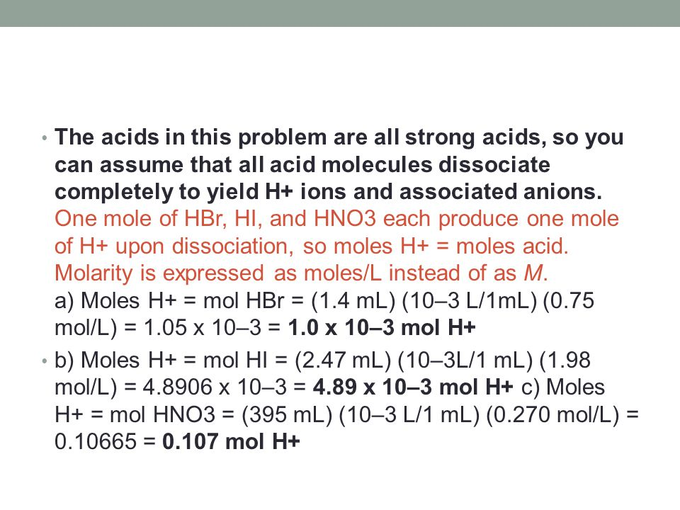 The acids in this problem are all strong acids, so you can assume that all acid molecules dissociate completely to yield H+ ions and associated anions. One mole of HBr, HI, and HNO3 each produce one mole of H+ upon dissociation, so moles H+ = moles acid. Molarity is expressed as moles/L instead of as M. a) Moles H+ = mol HBr = (1.4 mL) (10–3 L/1mL) (0.75 mol/L) = 1.05 x 10–3 = 1.0 x 10–3 mol H+