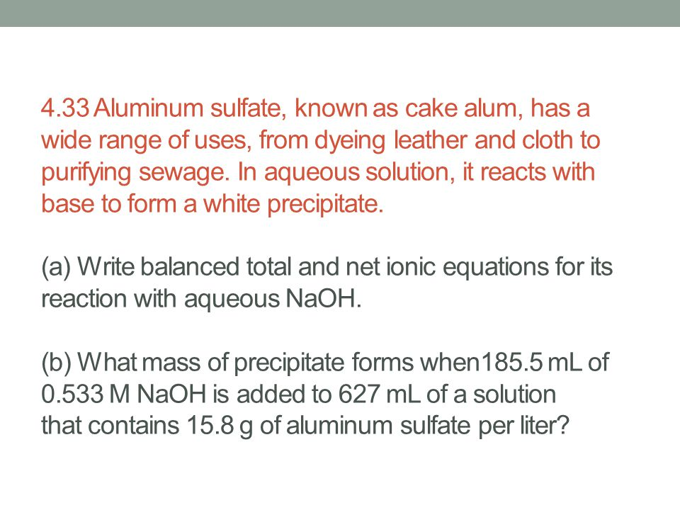 4.33 Aluminum sulfate, known as cake alum, has a wide range of uses, from dyeing leather and cloth to purifying sewage.