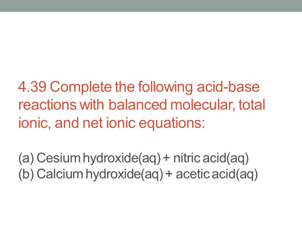 4.39 Complete the following acid-base reactions with balanced molecular, total ionic, and net ionic equations: (a) Cesium hydroxide(aq) + nitric acid(aq) (b) Calcium hydroxide(aq) + acetic acid(aq)