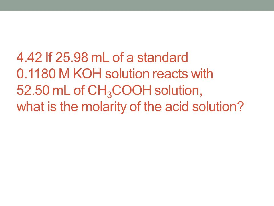 4. 42 If 25. 98 mL of a standard 0. 1180 M KOH solution reacts with 52