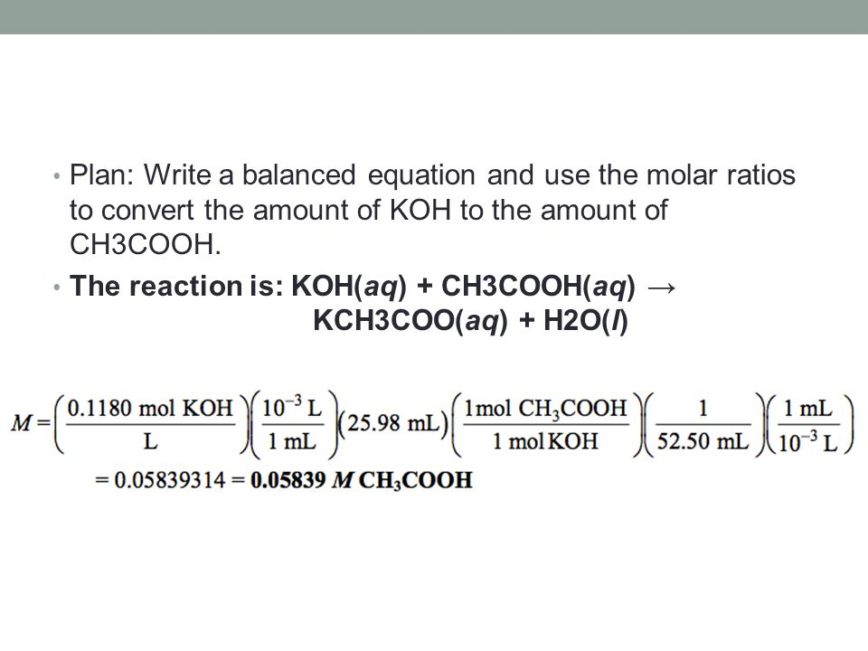 Plan: Write a balanced equation and use the molar ratios to convert the amount of KOH to the amount of CH3COOH.