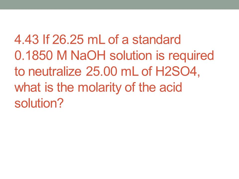 4.43 If 26.25 mL of a standard 0.1850 M NaOH solution is required to neutralize 25.00 mL of H2SO4, what is the molarity of the acid solution