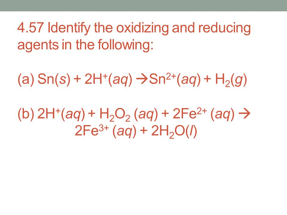 4.57 Identify the oxidizing and reducing agents in the following: (a) Sn(s) + 2H+(aq) Sn2+(aq) + H2(g) (b) 2H+(aq) + H2O2 (aq) + 2Fe2+ (aq)  2Fe3+ (aq) + 2H2O(l)