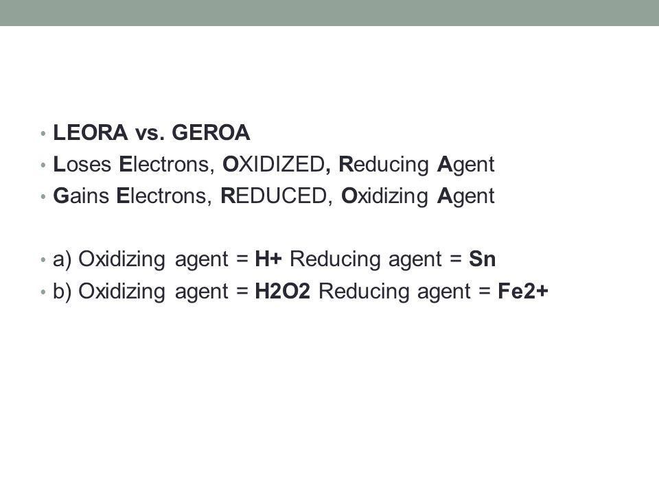 LEORA vs. GEROA Loses Electrons, OXIDIZED, Reducing Agent. Gains Electrons, REDUCED, Oxidizing Agent.
