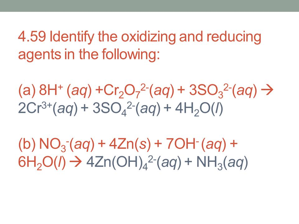 4.59 Identify the oxidizing and reducing agents in the following: (a) 8H+ (aq) +Cr2O72-(aq) + 3SO32-(aq)  2Cr3+(aq) + 3SO42-(aq) + 4H2O(l) (b) NO3-(aq) + 4Zn(s) + 7OH- (aq) + 6H2O(l)  4Zn(OH)42-(aq) + NH3(aq)
