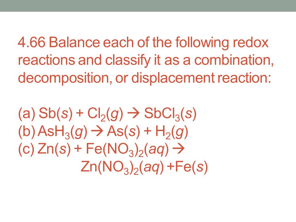 4.66 Balance each of the following redox reactions and classify it as a combination, decomposition, or displacement reaction: (a) Sb(s) + Cl2(g)  SbCl3(s) (b) AsH3(g)  As(s) + H2(g) (c) Zn(s) + Fe(NO3)2(aq)  Zn(NO3)2(aq) +Fe(s)
