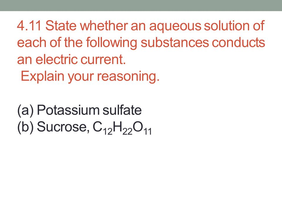 4.11 State whether an aqueous solution of each of the following substances conducts an electric current.