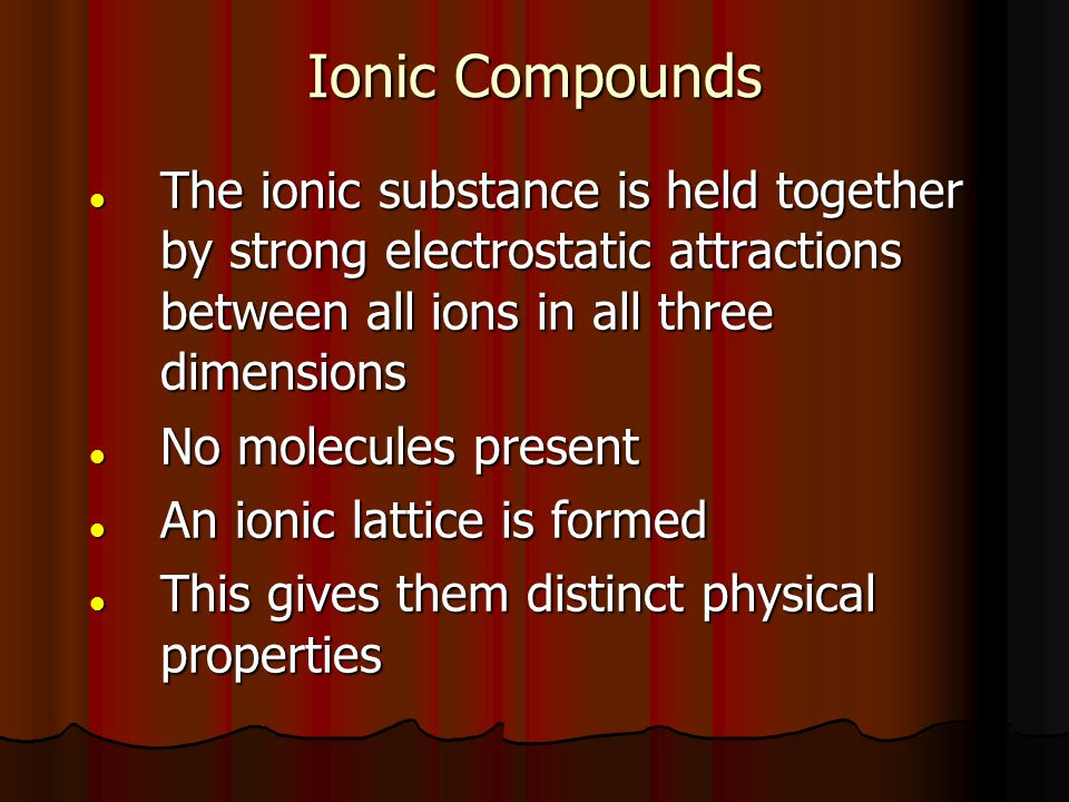 Ionic Compounds The ionic substance is held together by strong electrostatic attractions between all ions in all three dimensions.