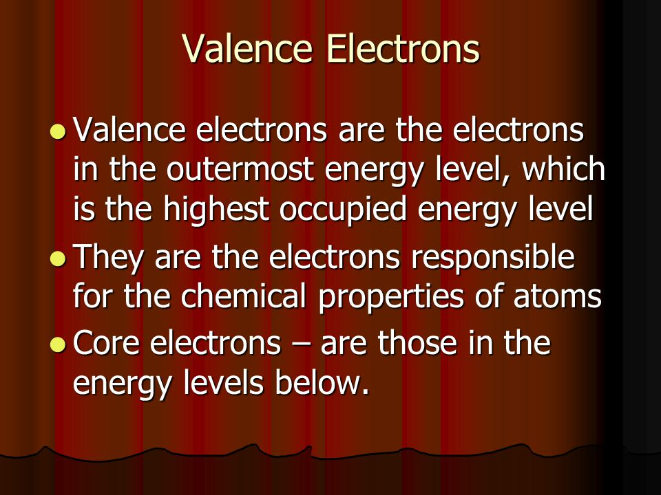 Valence Electrons Valence electrons are the electrons in the outermost energy level, which is the highest occupied energy level.
