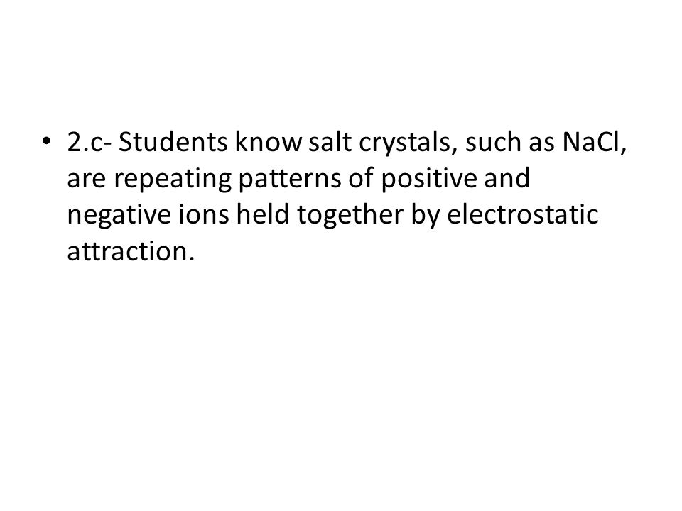 2.c- Students know salt crystals, such as NaCl, are repeating patterns of positive and negative ions held together by electrostatic attraction.
