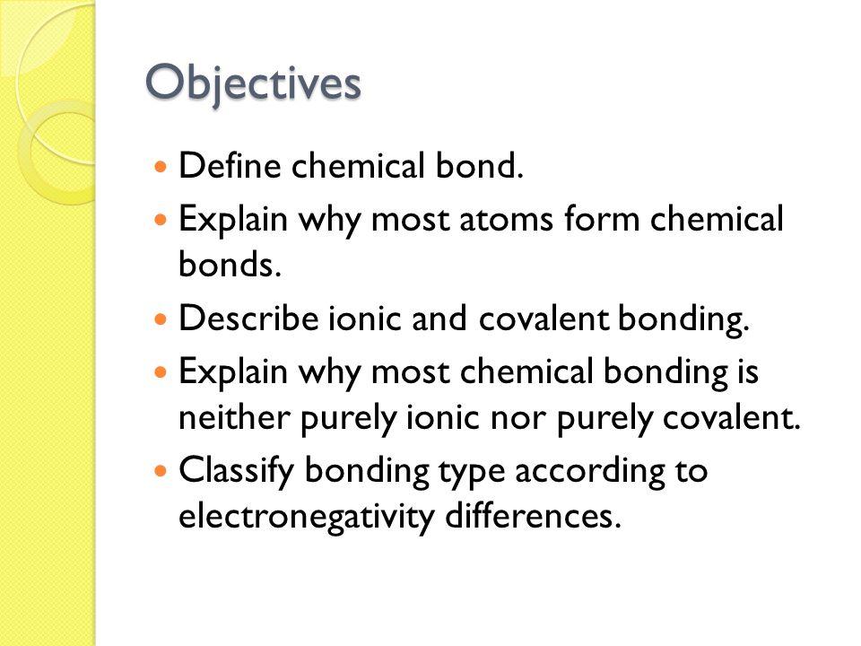 Objectives Define chemical bond.