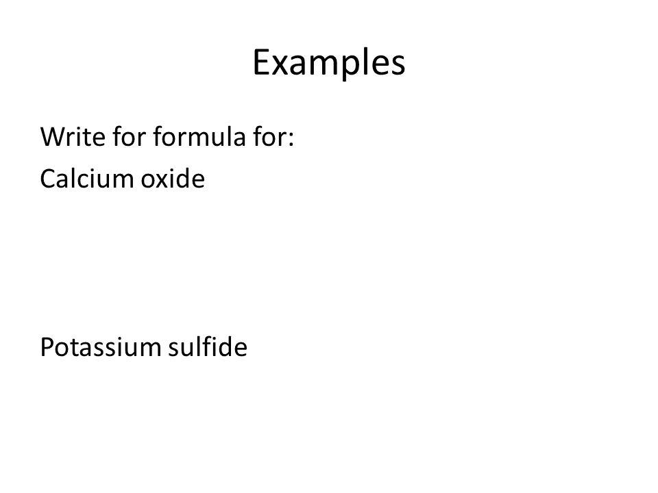 Examples Write for formula for: Calcium oxide Potassium sulfide