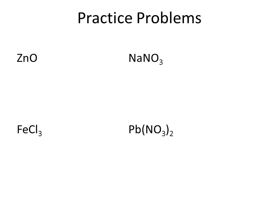 Practice Problems ZnO NaNO3 FeCl3 Pb(NO3)2