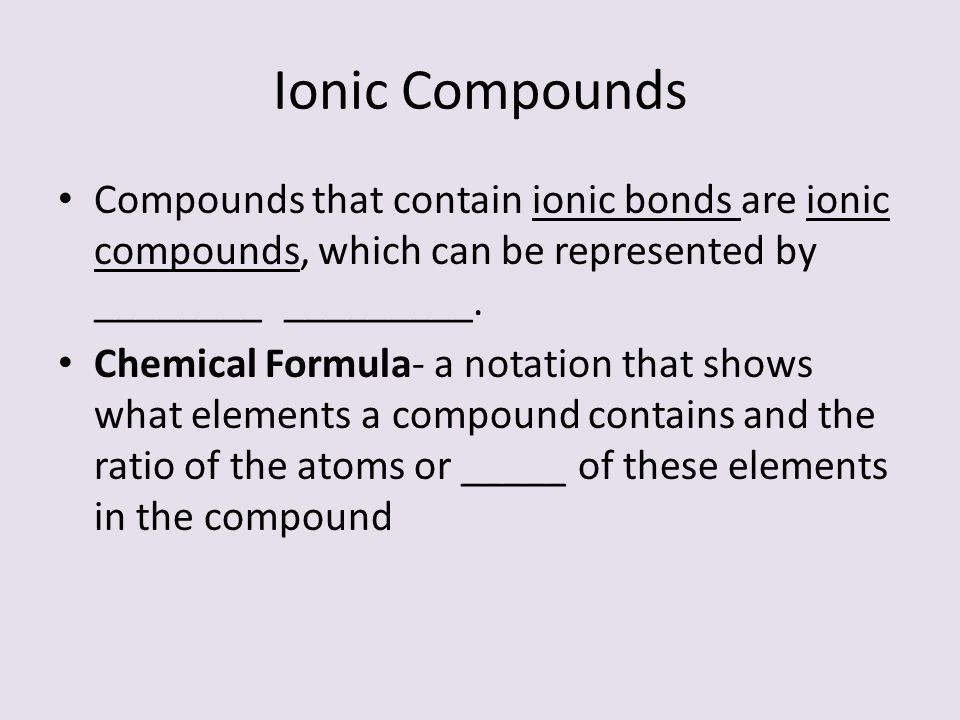 Ionic Compounds Compounds that contain ionic bonds are ionic compounds, which can be represented by ________ _________.