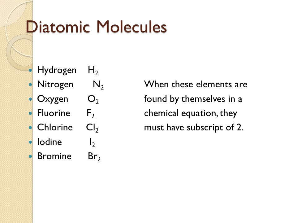 Diatomic Molecules Hydrogen H2 Nitrogen N2 When these elements are