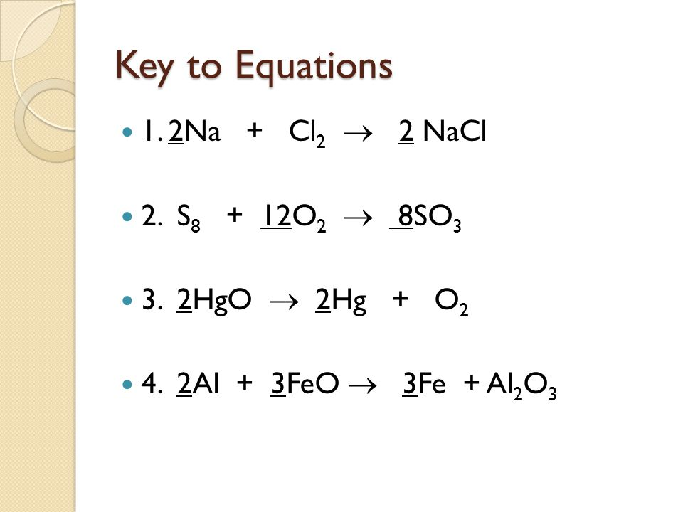 Key to Equations 1. 2Na + Cl2  2 NaCl 2. S8 + 12O2  8SO3
