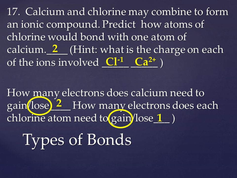 17. Calcium and chlorine may combine to form an ionic compound