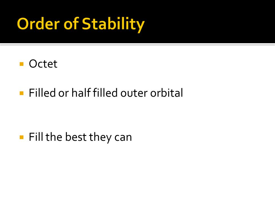 Order of Stability Octet Filled or half filled outer orbital