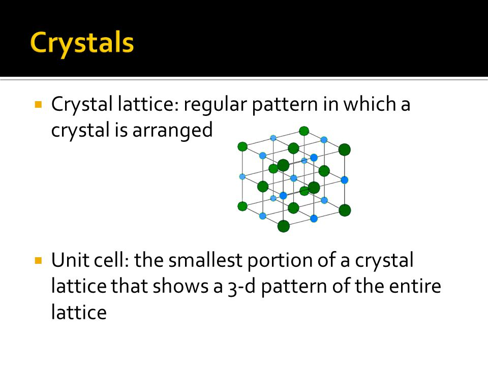 Crystals Crystal lattice: regular pattern in which a crystal is arranged.
