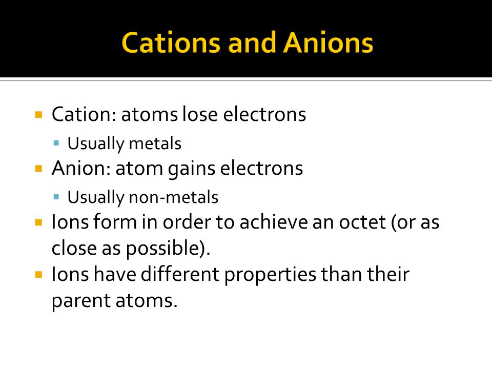 Cations and Anions Cation: atoms lose electrons
