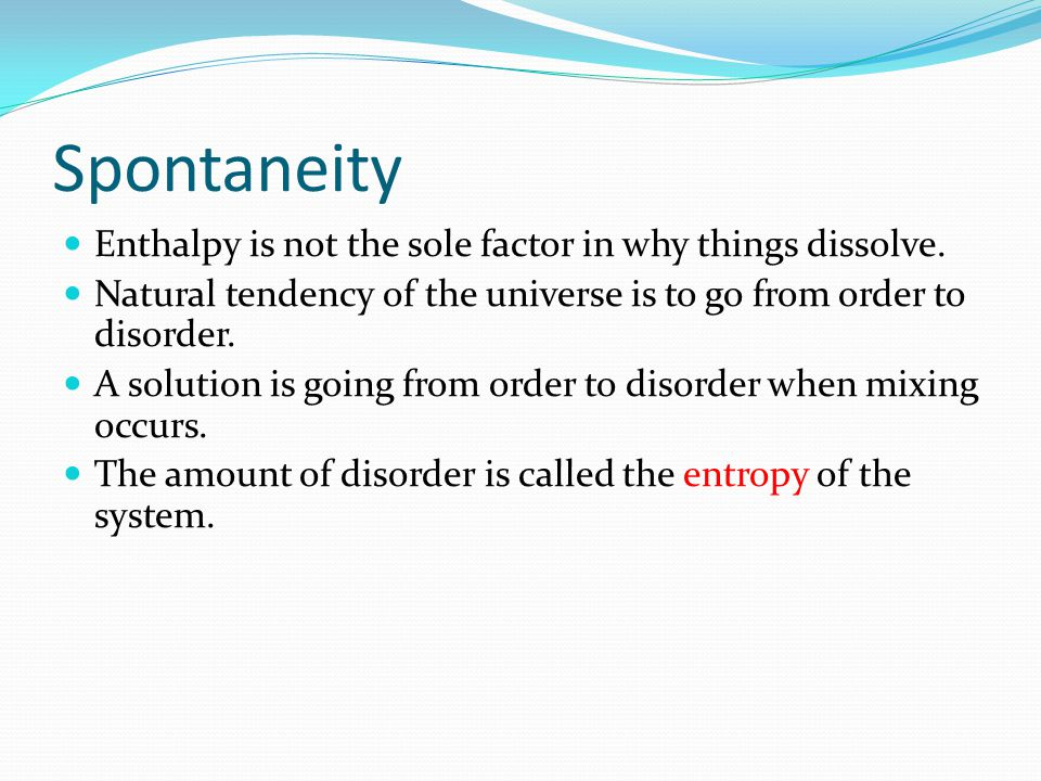 Spontaneity Enthalpy is not the sole factor in why things dissolve.
