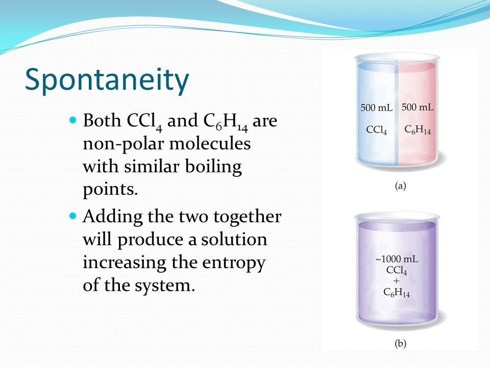 Spontaneity Both CCl4 and C6H14 are non-polar molecules with similar boiling points.