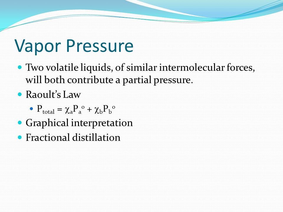 Vapor Pressure Two volatile liquids, of similar intermolecular forces, will both contribute a partial pressure.