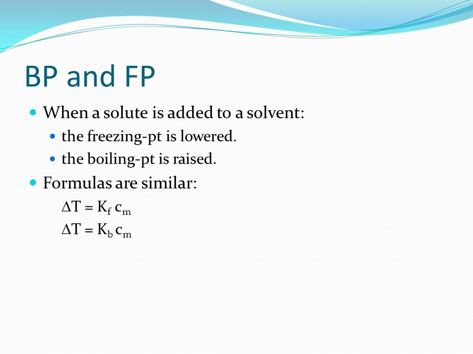 BP and FP When a solute is added to a solvent: Formulas are similar: