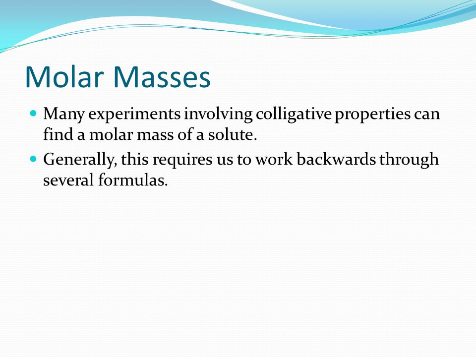 Molar Masses Many experiments involving colligative properties can find a molar mass of a solute.