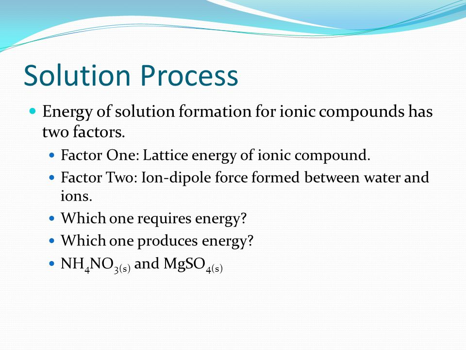 Solution Process Energy of solution formation for ionic compounds has two factors. Factor One: Lattice energy of ionic compound.
