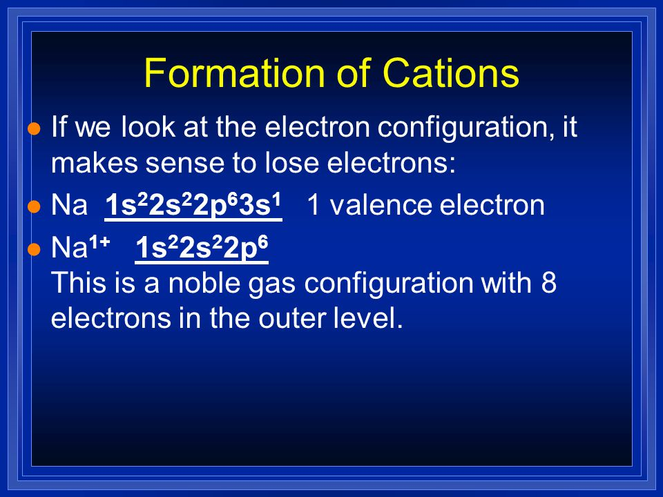 Formation of Cations If we look at the electron configuration, it makes sense to lose electrons: Na 1s22s22p63s1 1 valence electron.