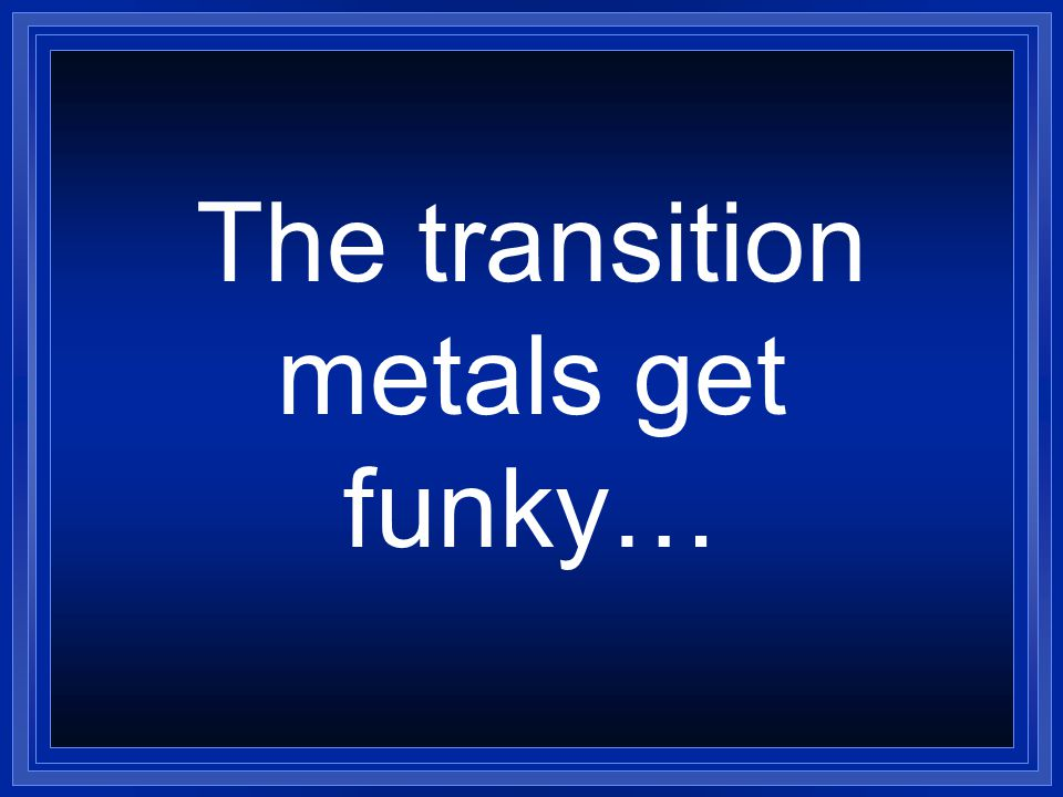 The transition metals get funky…