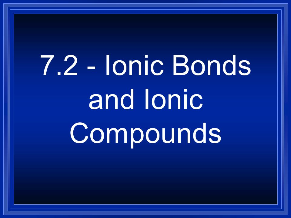 7.2 - Ionic Bonds and Ionic Compounds