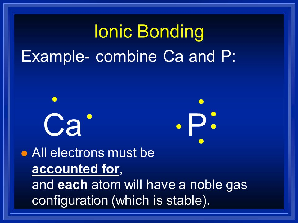 Ca P Ionic Bonding Example- combine Ca and P: