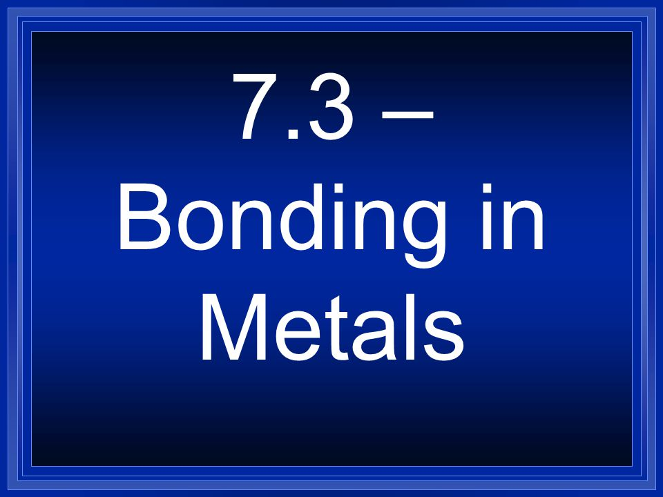 7.3 – Bonding in Metals