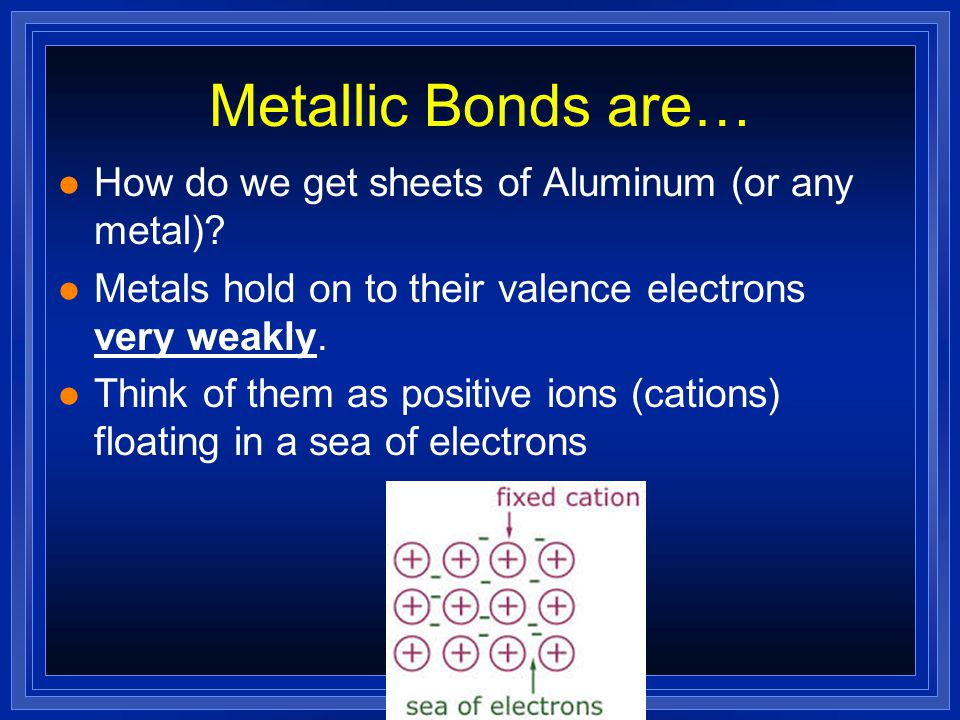 Metallic Bonds are… How do we get sheets of Aluminum (or any metal)