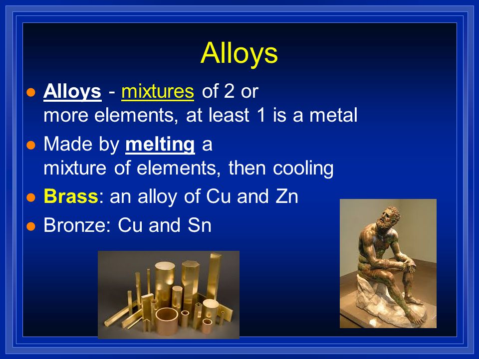 Alloys Alloys - mixtures of 2 or more elements, at least 1 is a metal