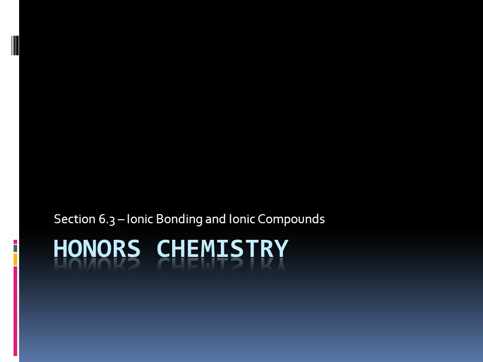 Section 6.3 – Ionic Bonding and Ionic Compounds