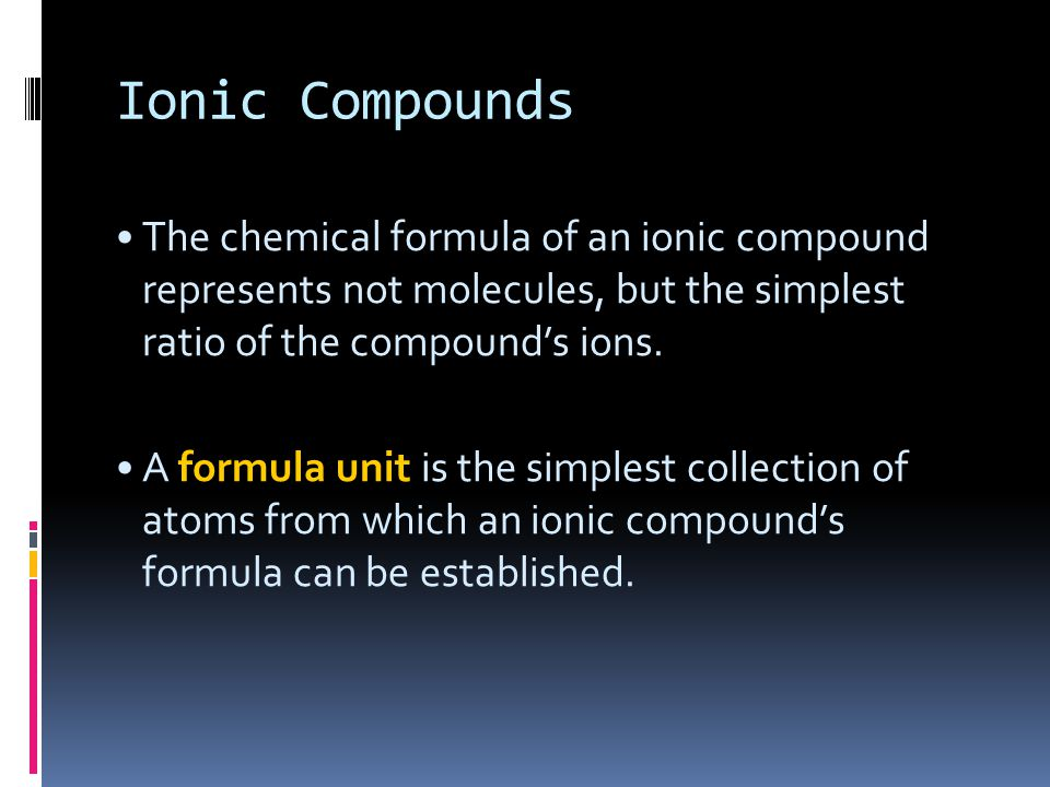 Ionic Compounds The chemical formula of an ionic compound represents not molecules, but the simplest ratio of the compound's ions.