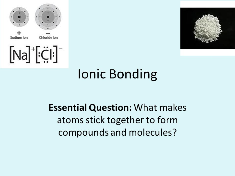 Ionic Bonding Essential Question: What makes atoms stick together to form compounds and molecules