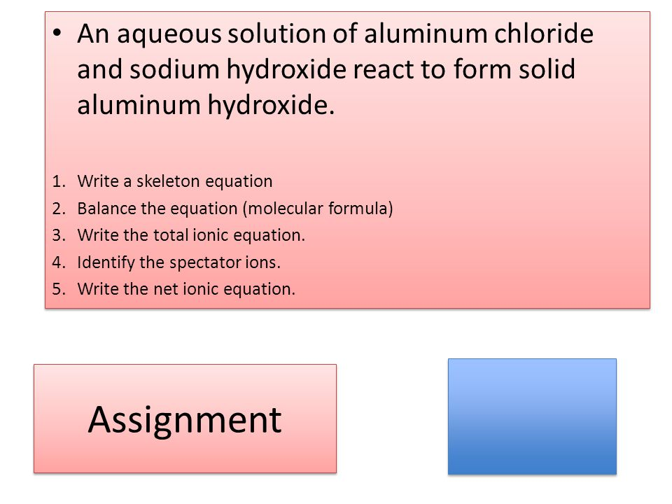 An aqueous solution of aluminum chloride and sodium hydroxide react to form solid aluminum hydroxide.