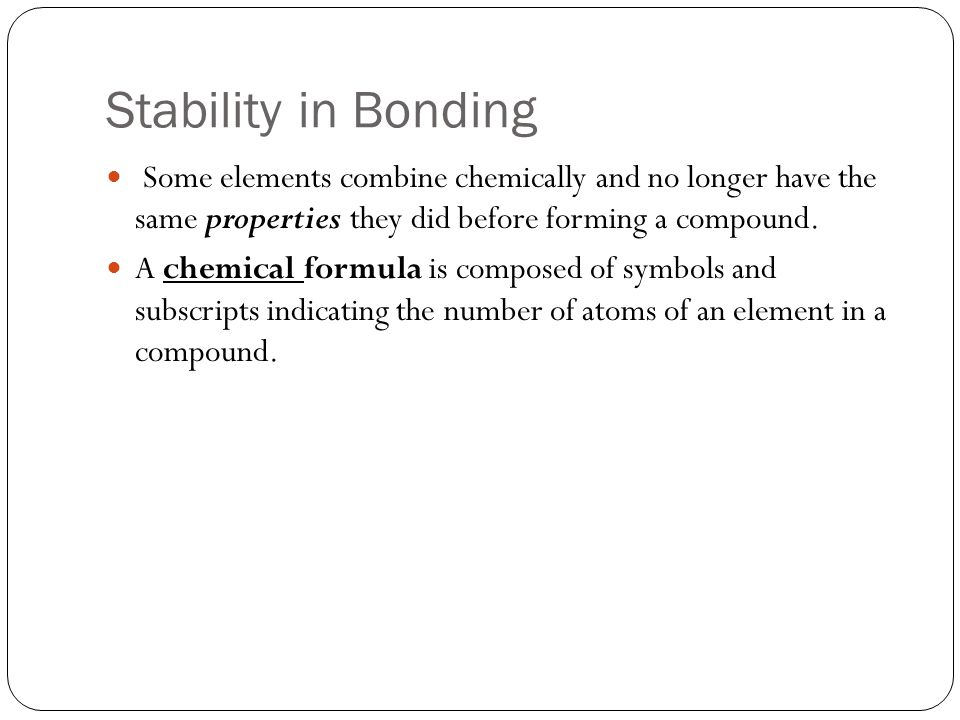 Stability in Bonding Some elements combine chemically and no longer have the same properties they did before forming a compound.